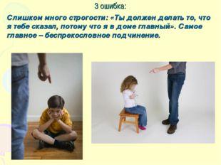 3 ошибка: Слишком много строгости: «Ты должен делать то, что я тебе сказал, п