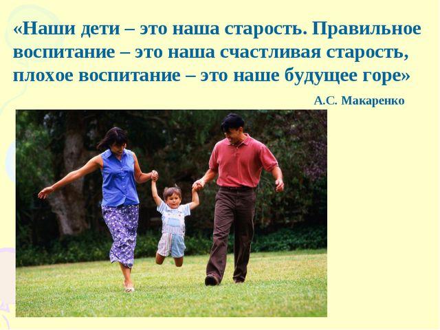 «Наши дети – это наша старость. Правильное воспитание – это наша счастливая с...