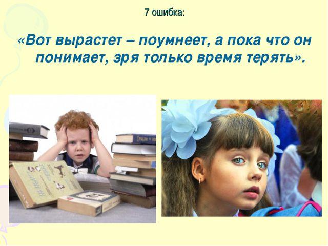 7 ошибка: «Вот вырастет – поумнеет, а пока что он понимает, зря только время...