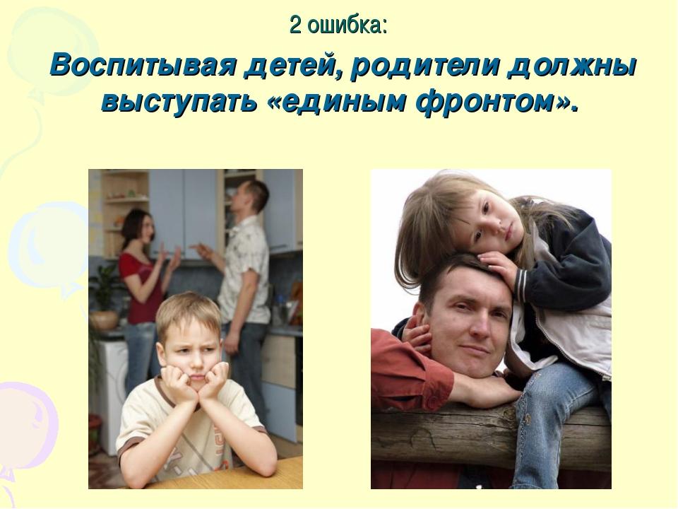 2 ошибка: Воспитывая детей, родители должны выступать «единым фронтом».