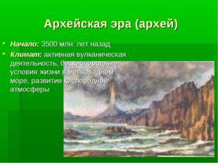 Архейская эра (архей) Начало: 3500 млн. лет назад Климат: активная вулканичес