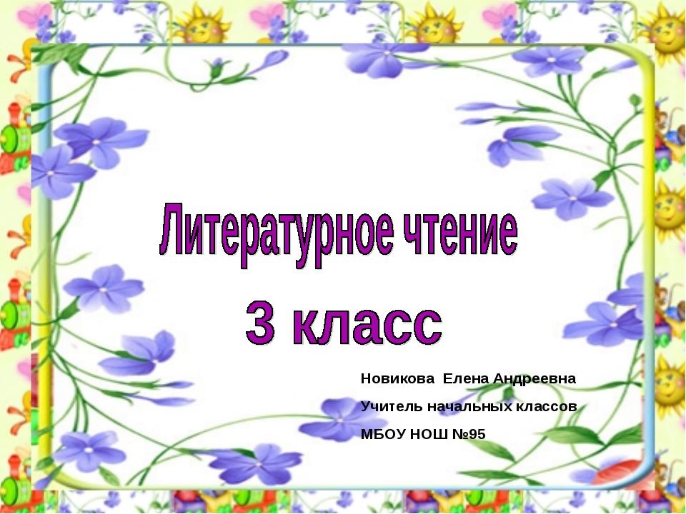 Новикова Елена Андреевна Учитель начальных классов МБОУ НОШ №95