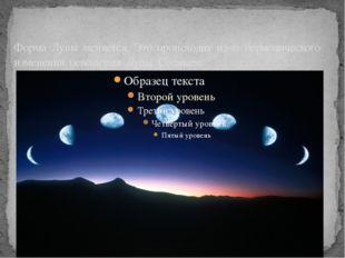 Форма Луны меняется. Это происходит из-за периодического изменения освещения