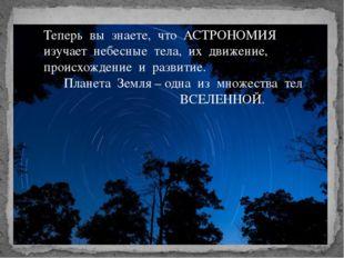 Теперь вы знаете, что АСТРОНОМИЯ изучает небесные тела, их движение, происхож