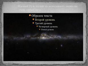 Млечный Путь состоит из колоссального множества очень слабых звёзд .