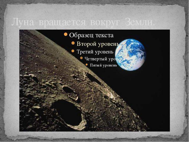Луна вращается вокруг Земли.