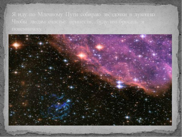 Я иду по Млечному Пути собираю звёздочки в лукошко Чтобы людям счастье прине...