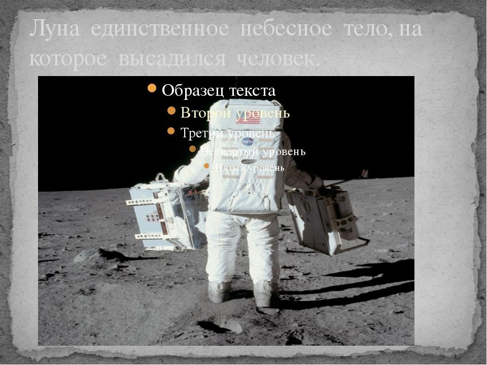 Луна единственное небесное тело, на которое высадился человек.