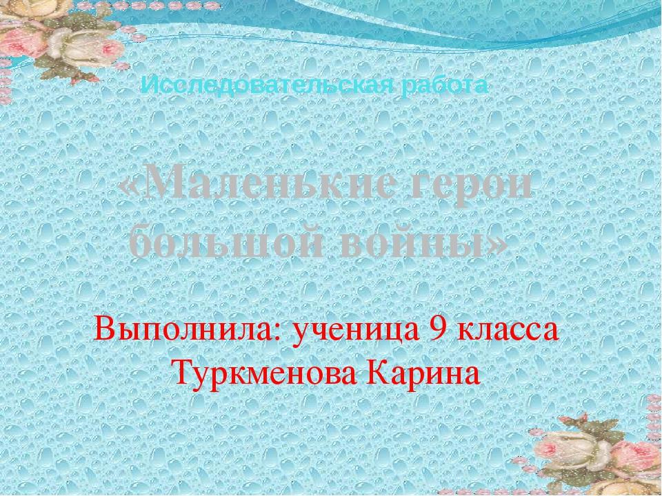 Исследовательская работа «Маленькие герои большой войны» Выполнила: ученица 9...