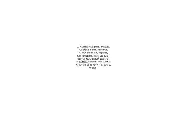 …Казбек, как грань алмаза, Снегами вечными сиял, И, глубоко внизу чернея, Как...