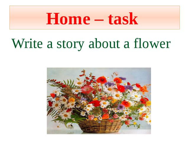 Home – task Write a story about a flower