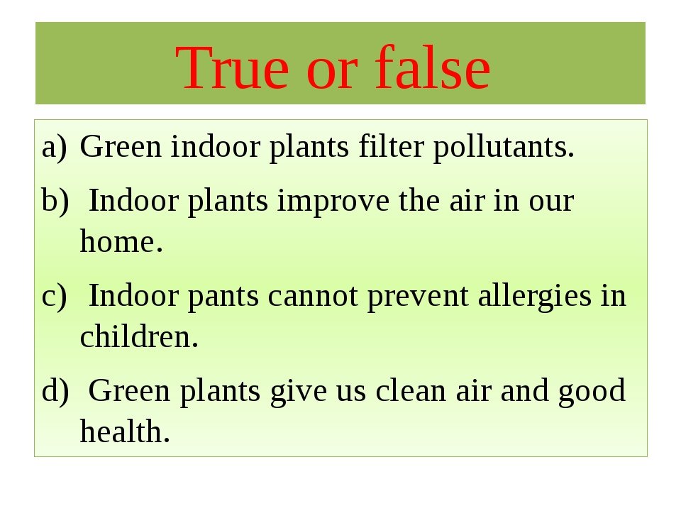 True or false Green indoor plants filter pollutants. Indoor plants improve th...