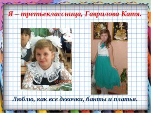 Я – третьеклассница, Гаврилова Катя. Люблю, как все девочки, банты и платья.