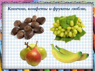 Конечно, конфеты и фрукты люблю,