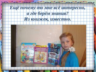 Ещё почему-то мне всё интересно, а где берём знания? Из книжек, известно.