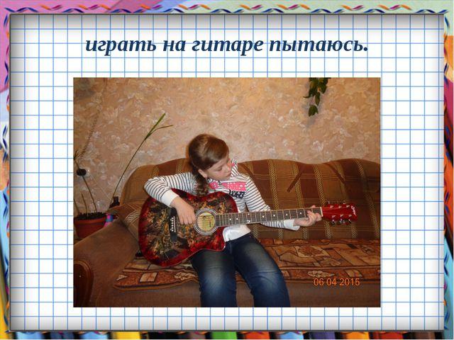 играть на гитаре пытаюсь.