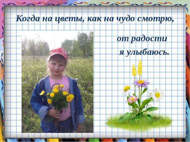 Когда на цветы, как на чудо смотрю, от радости я улыбаюсь.