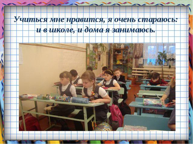 Учиться мне нравится, я очень стараюсь: и в школе, и дома я занимаюсь.