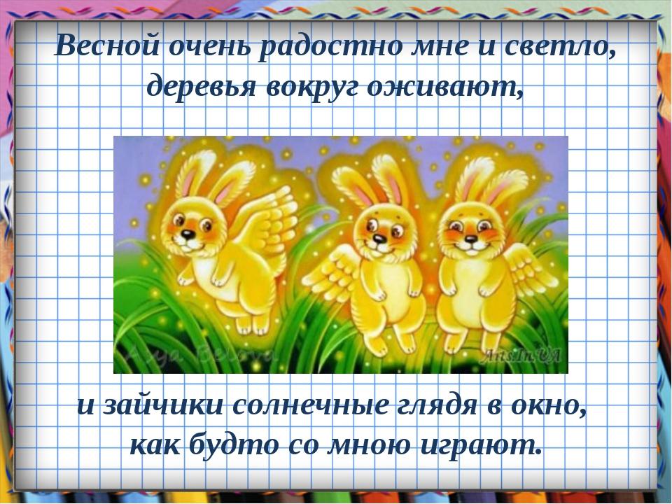Весной очень радостно мне и светло, деревья вокруг оживают, и зайчики солнечн...