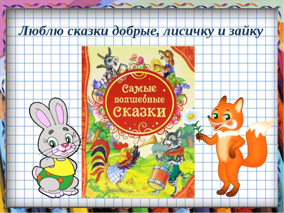 Люблю сказки добрые, лисичку и зайку