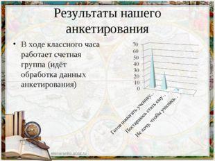 Результаты нашего анкетирования В ходе классного часа работает счетная группа