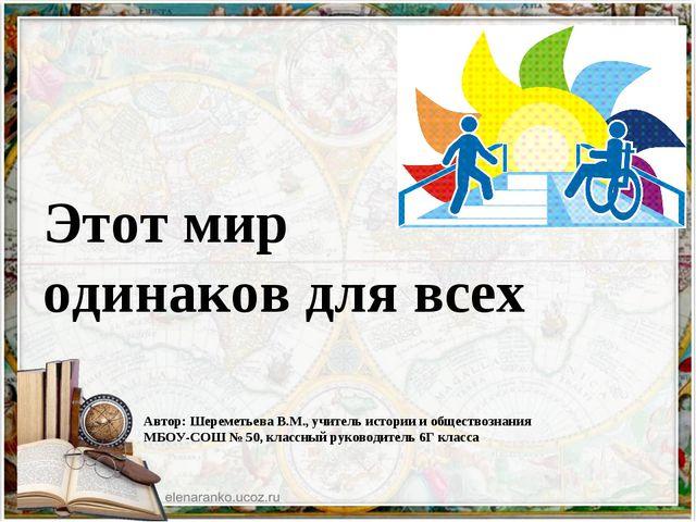 Этот мир одинаков для всех Автор: Шереметьева В.М., учитель истории и обществ...