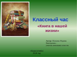 Классный час «Книга в нашей жизни» Автор: Шуваева Марина Викторовна – учитель