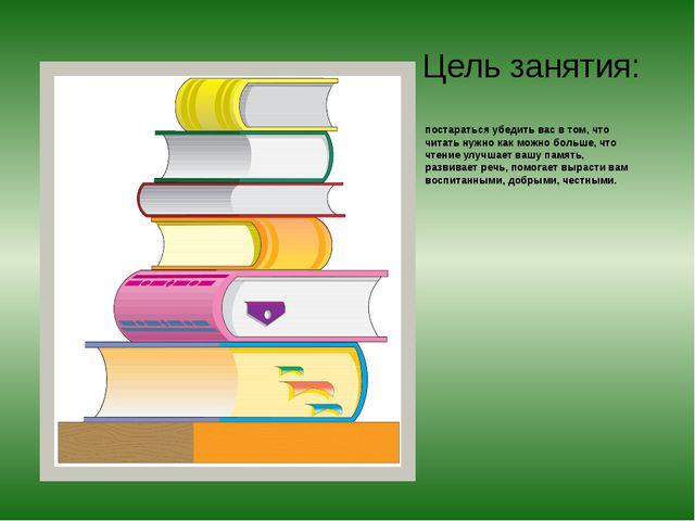 Цель занятия: постараться убедить вас в том, что читать нужно как можно больш...
