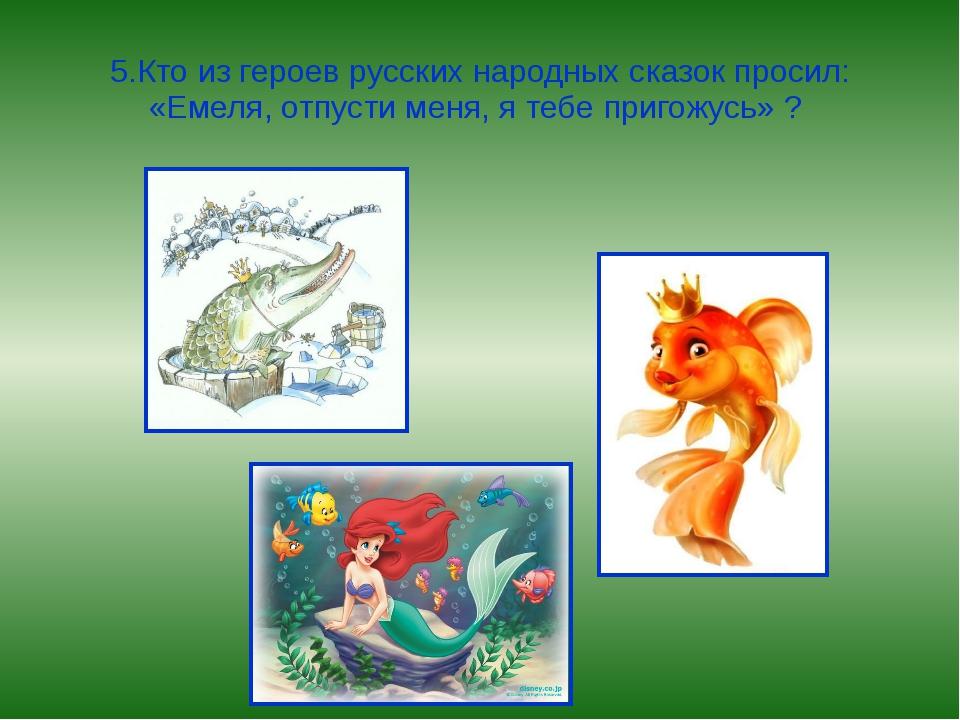 5.Кто из героев русских народных сказок просил: «Емеля, отпусти меня, я тебе...