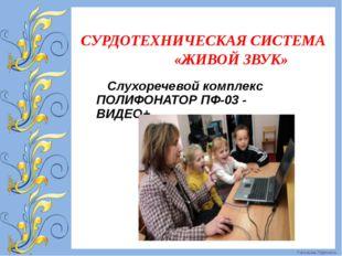 СУРДОТЕХНИЧЕСКАЯ СИСТЕМА «ЖИВОЙ ЗВУК» Слухоречевой комплекс ПОЛИФОНАТОР ПФ-0