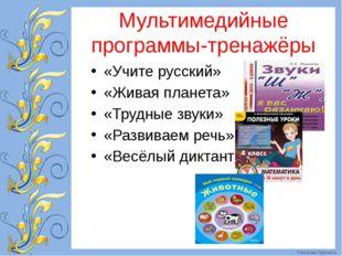 Мультимедийные программы-тренажёры «Учите русский» «Живая планета» «Трудные з