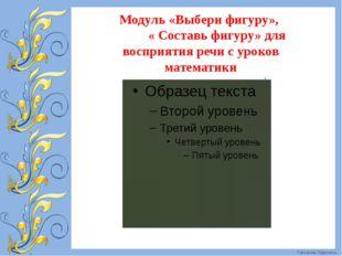 Модуль «Выбери фигуру», « Составь фигуру» для восприятия речи с уроков матема