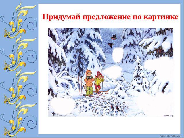 Придумай предложение по картинке FokinaLida.75@mail.ru
