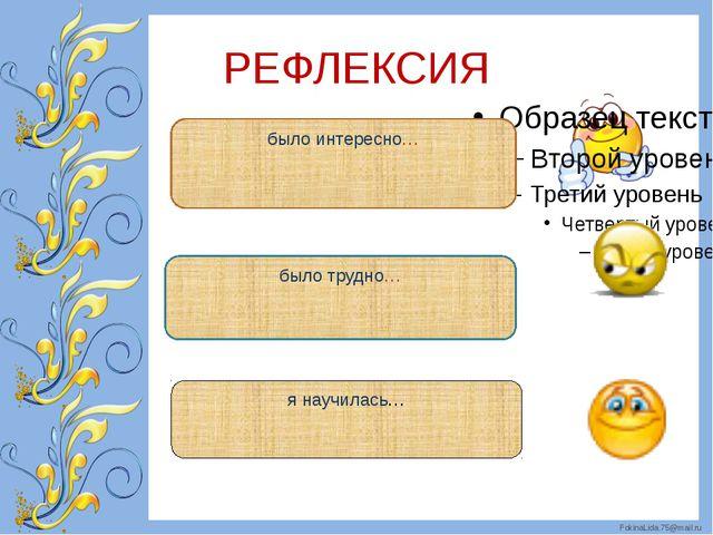 РЕФЛЕКСИЯ было интересно… было трудно… я научилась… FokinaLida.75@mail.ru