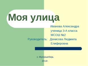 Моя улица Иванова Александра ученица 3-А класса МСОШ №2 Руководитель: Денисов