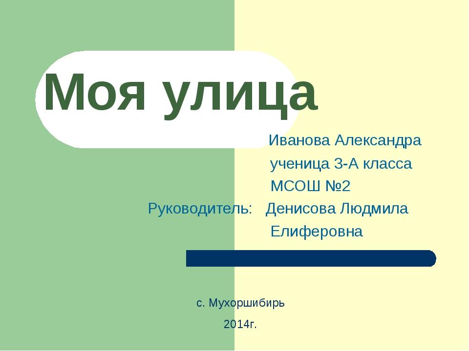 Моя улица Иванова Александра ученица 3-А класса МСОШ №2 Руководитель: Денисов...