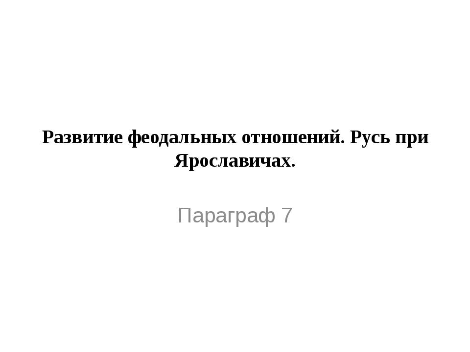 Развитие феодальных отношений. Русь при Ярославичах. Параграф 7