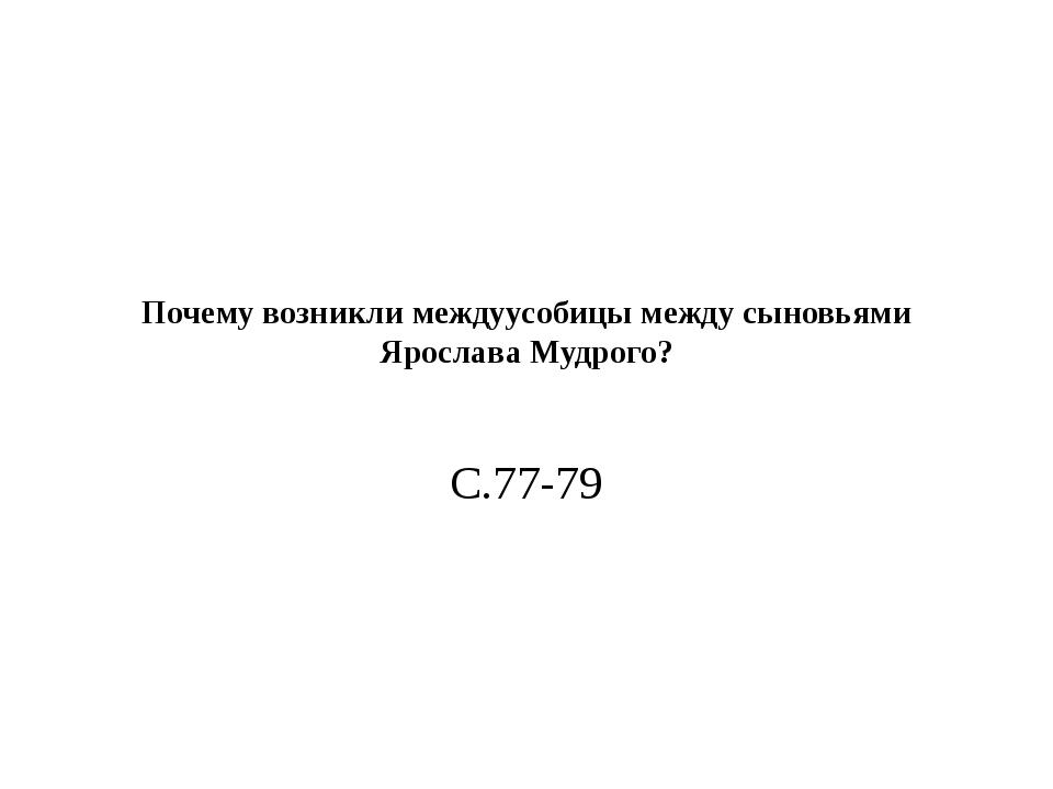 Почему возникли междуусобицы между сыновьями Ярослава Мудрого? С.77-79