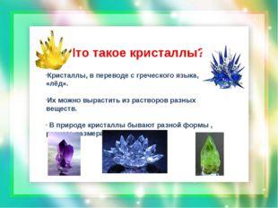 Кристаллы, в переводе с греческого языка, «лёд». Их можно вырастить из раство