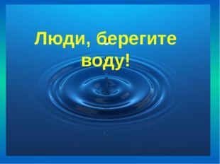 Люди, берегите воду!