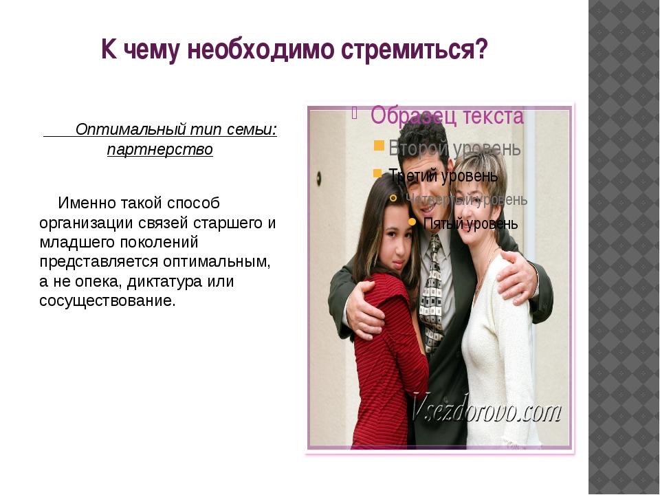 К чему необходимо стремиться? Оптимальный тип семьи: партнерство Именно такой...