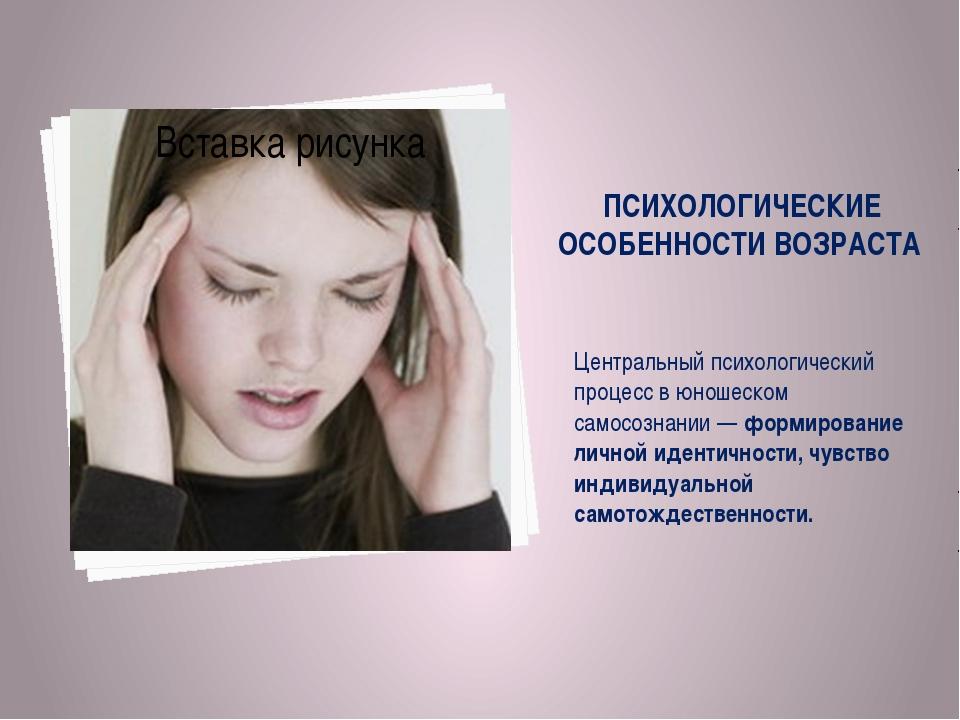 ПСИХОЛОГИЧЕСКИЕ ОСОБЕННОСТИ ВОЗРАСТА Центральный психологический процесс в юн...