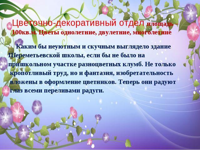 Цветочно-декоративный отдел площадь – 100кв.м. Цветы однолетние, двулетние, м...