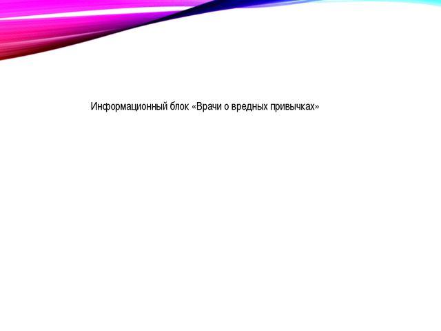 Информационный блок «Врачи о вредных привычках»