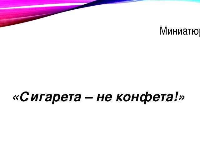 Миниатюра 2 «Сигарета – не конфета!»