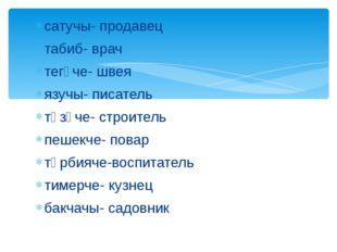 сатучы- продавец табиб- врач тегүче- швея язучы- писатель төзүче- строитель п