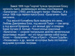 Зимой 1906 года Георгий Чулков предложил Блоку написать пьесу, развивающую