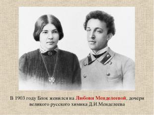 В 1903 году Блок женился на Любови Менделеевой, дочери великого русского хими