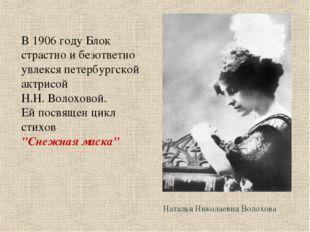 Наталья Николаевна Волохова В 1906 году Блок страстно и безответно увлекся пе