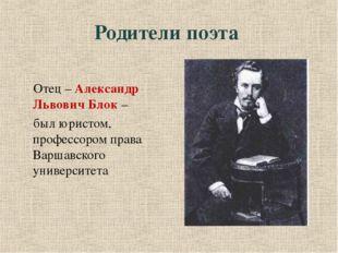 Родители поэта Отец – Александр Львович Блок – был юристом, профессором прав